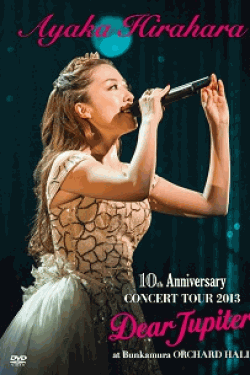 [DVD] AYAKA HIRAHARA 10th Anniversary CONCERT TOUR 2013 Dear Jupiter at Bunkamura Orchard Hall
